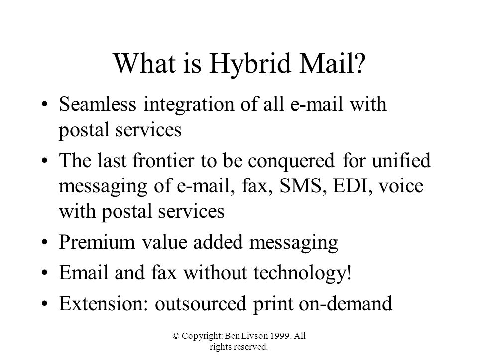 What is Hybrid Mail? Seamless integration of all e-mail with postal services The last frontier to be conquered for unified messaging of e-mail, fax, S