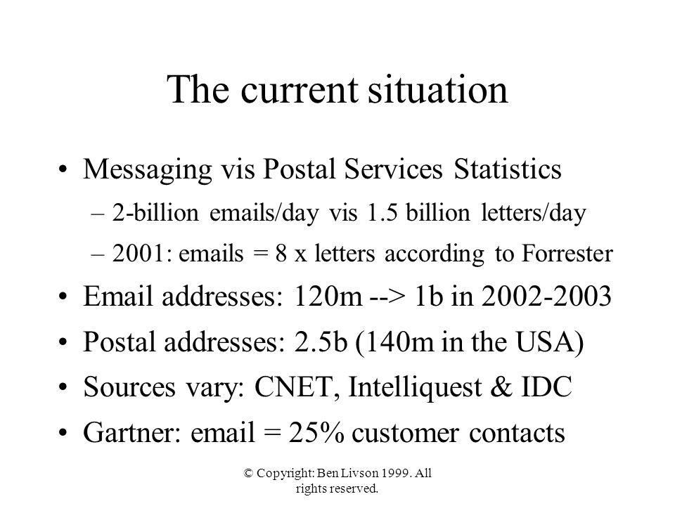 The current situation Messaging vis Postal Services Statistics –2-billion emails/day vis 1.5 billion letters/day –2001: emails = 8 x letters according to Forrester Email addresses: 120m --> 1b in 2002-2003 Postal addresses: 2.5b (140m in the USA) Sources vary: CNET, Intelliquest & IDC Gartner: email = 25% customer contacts