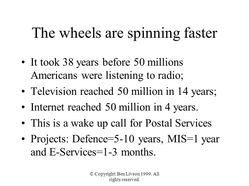 © Copyright: Ben Livson 1999. All rights reserved. The wheels are spinning faster It took 38 years before 50 millions Americans were listening to radi