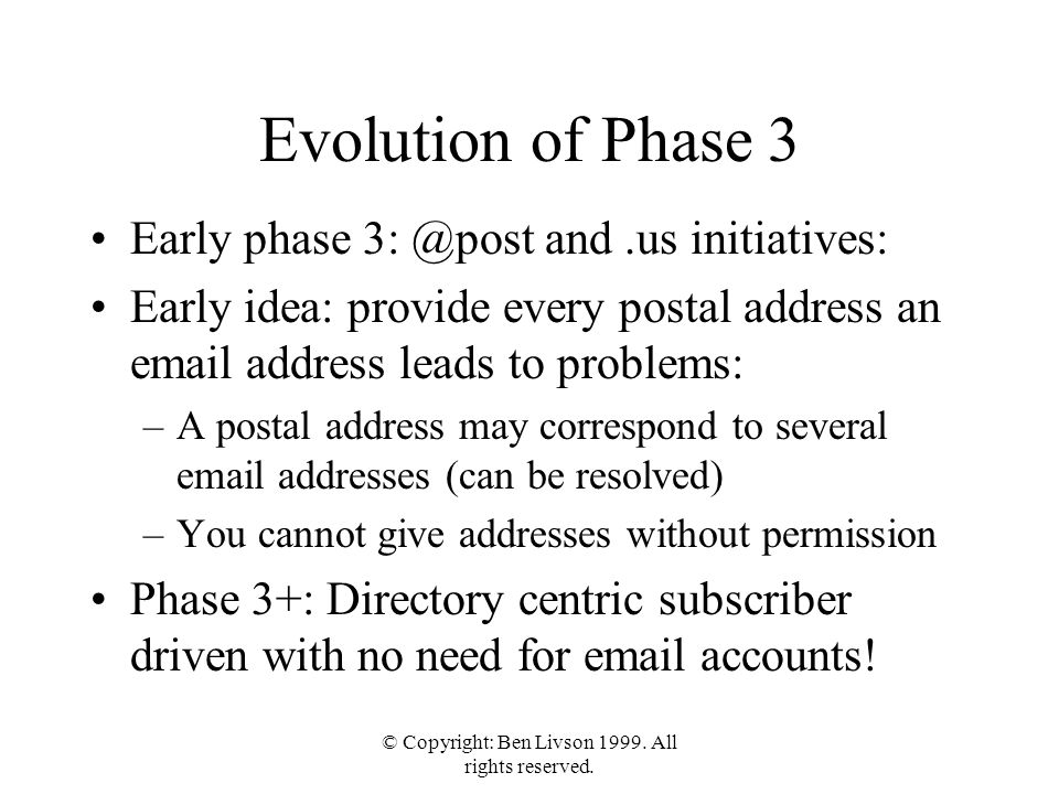 © Copyright: Ben Livson 1999. All rights reserved. Evolution of Phase 3 Early phase 3: @post and.us initiatives: Early idea: provide every postal addr