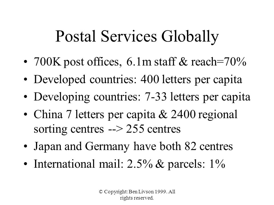 © Copyright: Ben Livson 1999. All rights reserved. Postal Services Globally 700K post offices, 6.1m staff & reach=70% Developed countries: 400 letters