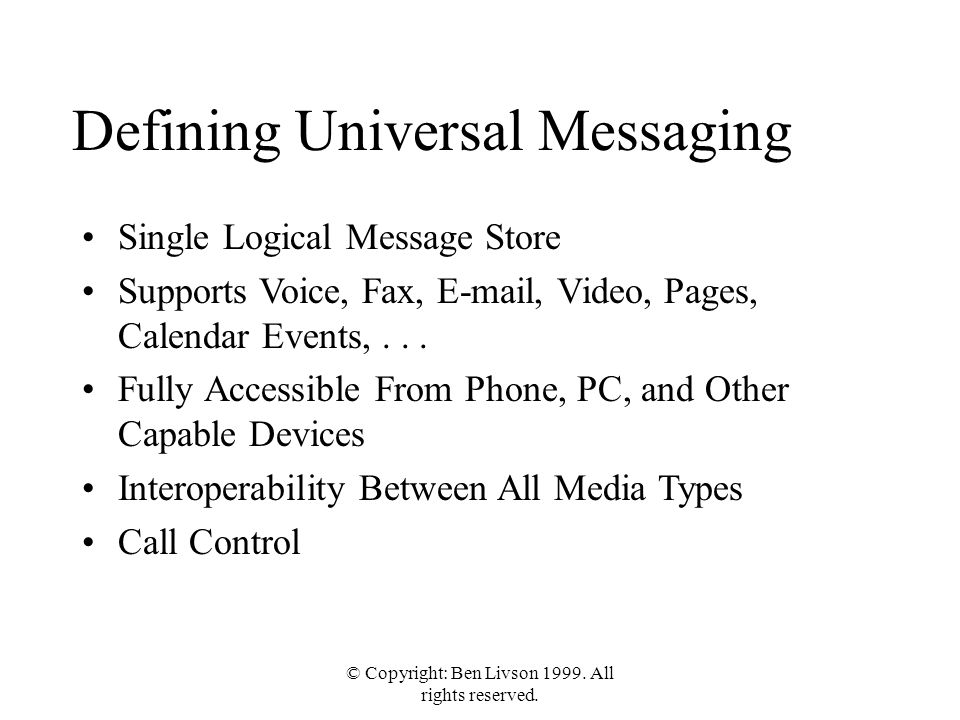 © Copyright: Ben Livson 1999. All rights reserved. Defining Universal Messaging Single Logical Message Store Supports Voice, Fax, E-mail, Video, Pages