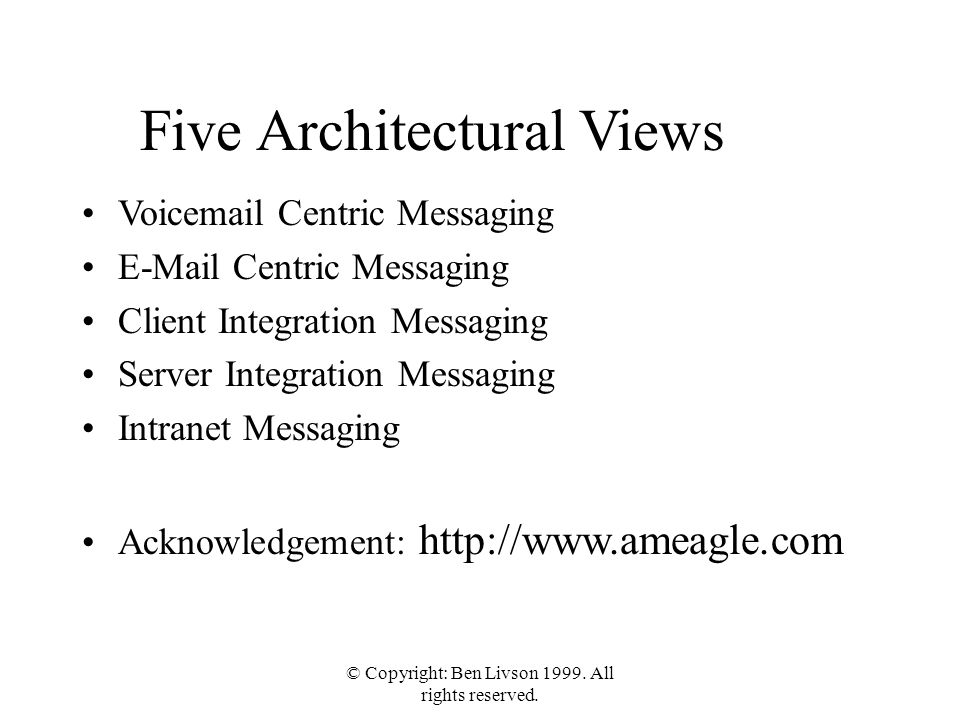 © Copyright: Ben Livson 1999. All rights reserved. Five Architectural Views Voicemail Centric Messaging E-Mail Centric Messaging Client Integration Me