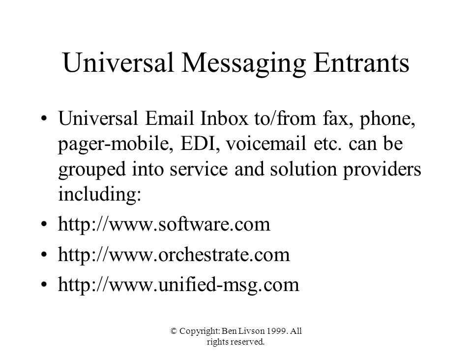 © Copyright: Ben Livson 1999. All rights reserved. Universal Messaging Entrants Universal Email Inbox to/from fax, phone, pager-mobile, EDI, voicemail
