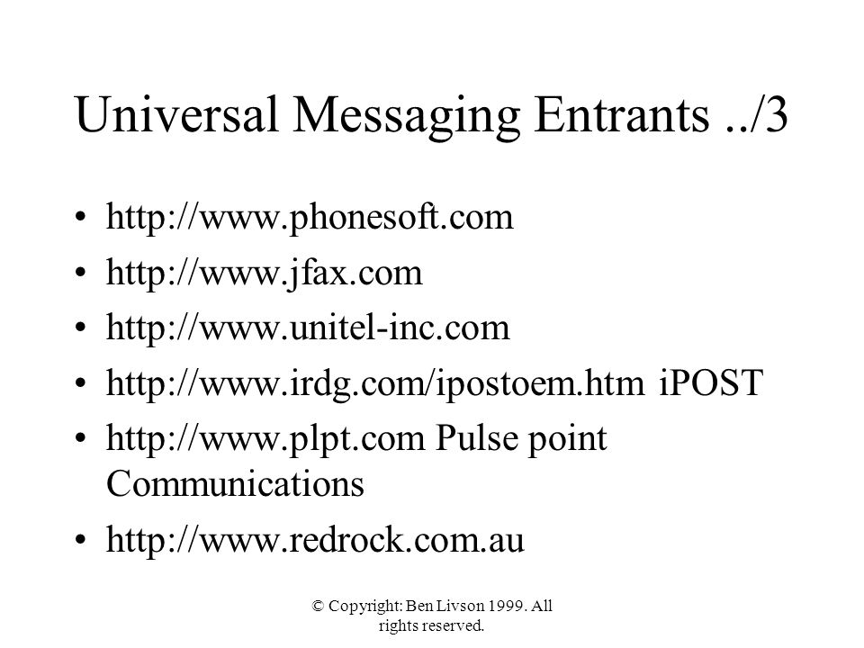 © Copyright: Ben Livson 1999. All rights reserved. Universal Messaging Entrants../3 http://www.phonesoft.com http://www.jfax.com http://www.unitel-inc