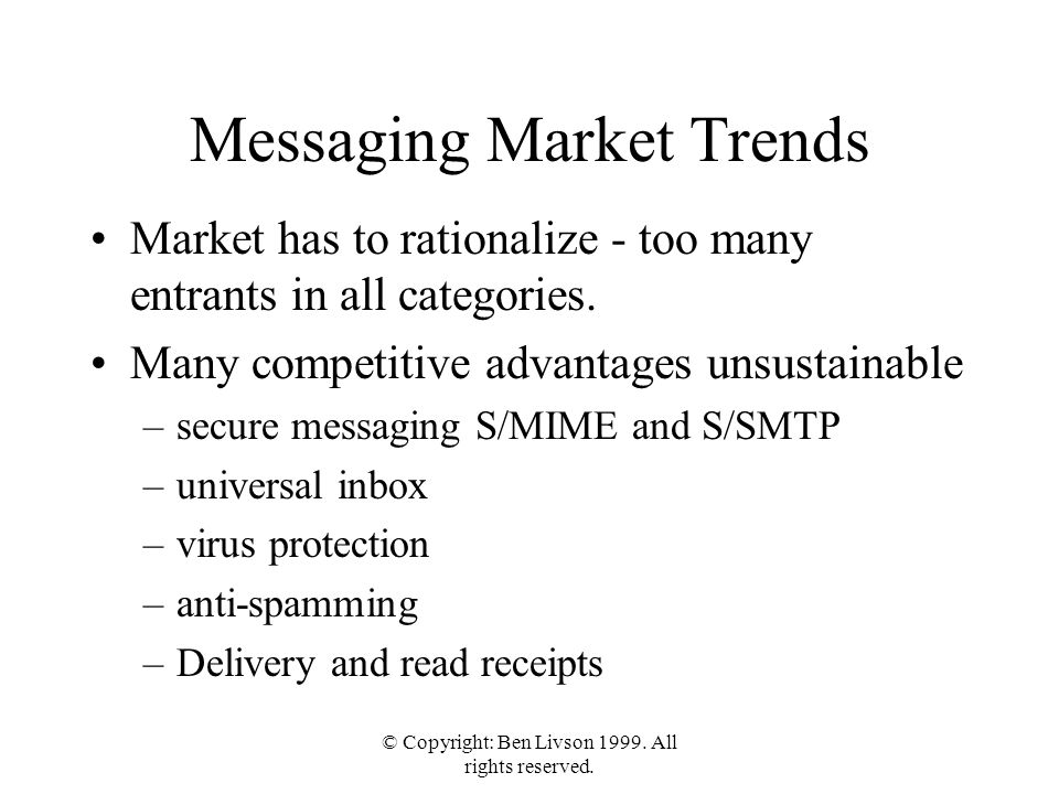 © Copyright: Ben Livson 1999. All rights reserved. Messaging Market Trends Market has to rationalize - too many entrants in all categories. Many compe