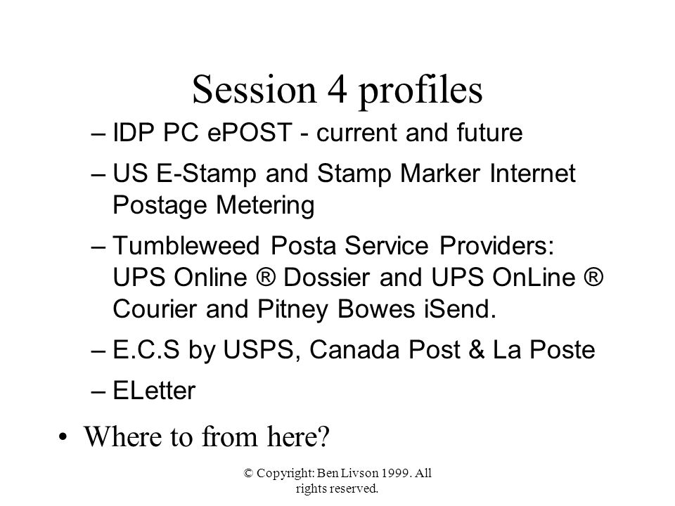 © Copyright: Ben Livson 1999. All rights reserved. Session 4 profiles –IDP PC ePOST - current and future –US E-Stamp and Stamp Marker Internet Postage