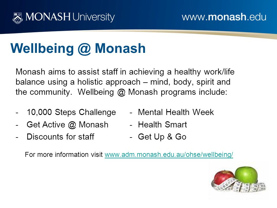 Wellbeing @ Monash Monash aims to assist staff in achieving a healthy work/life balance using a holistic approach – mind, body, spirit and the community.