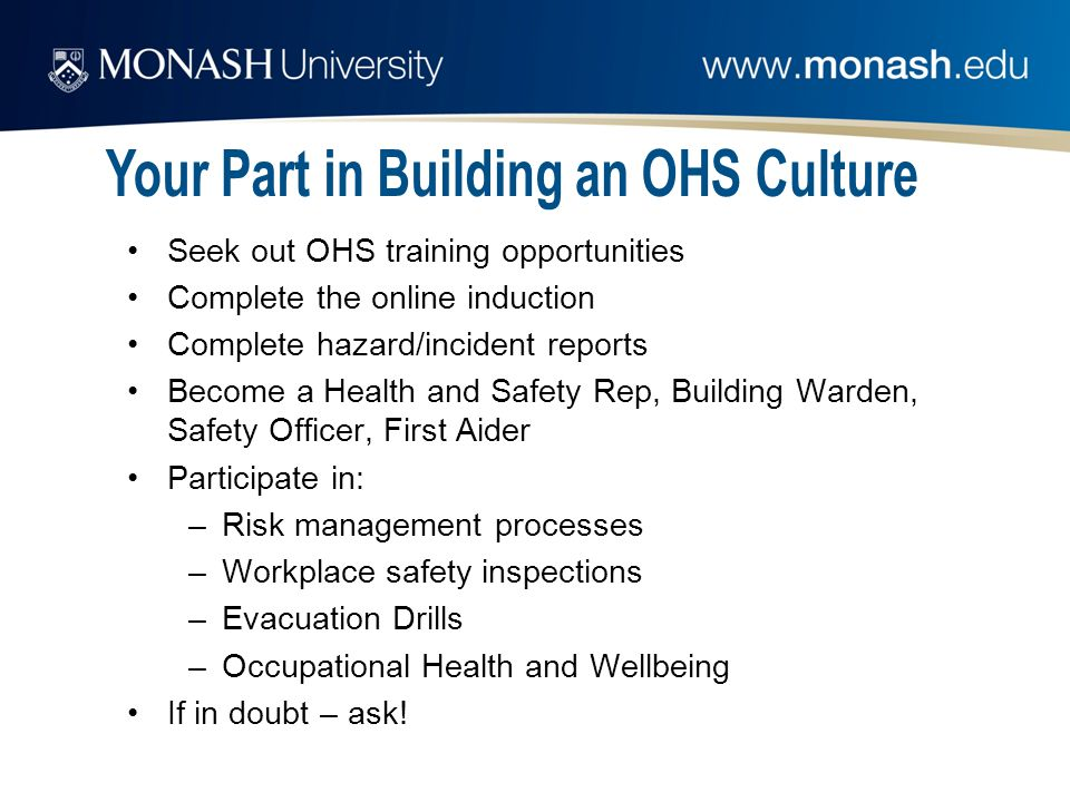 Seek out OHS training opportunities Complete the online induction Complete hazard/incident reports Become a Health and Safety Rep, Building Warden, Safety Officer, First Aider Participate in: –Risk management processes –Workplace safety inspections –Evacuation Drills –Occupational Health and Wellbeing If in doubt – ask!