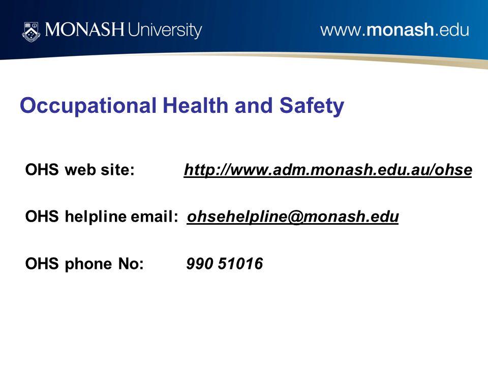 Occupational Health and Safety OHS web site: http://www.adm.monash.edu.au/ohse OHS helpline email: ohsehelpline@monash.edu OHS phone No: 990 51016