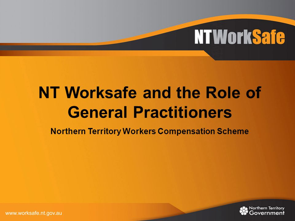 NT Worksafe and the Role of General Practitioners Northern Territory Workers Compensation Scheme