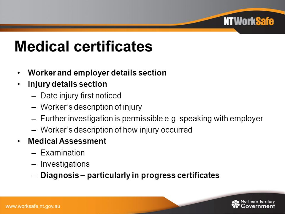 Medical certificates Worker and employer details section Injury details section –Date injury first noticed –Worker's description of injury –Further in