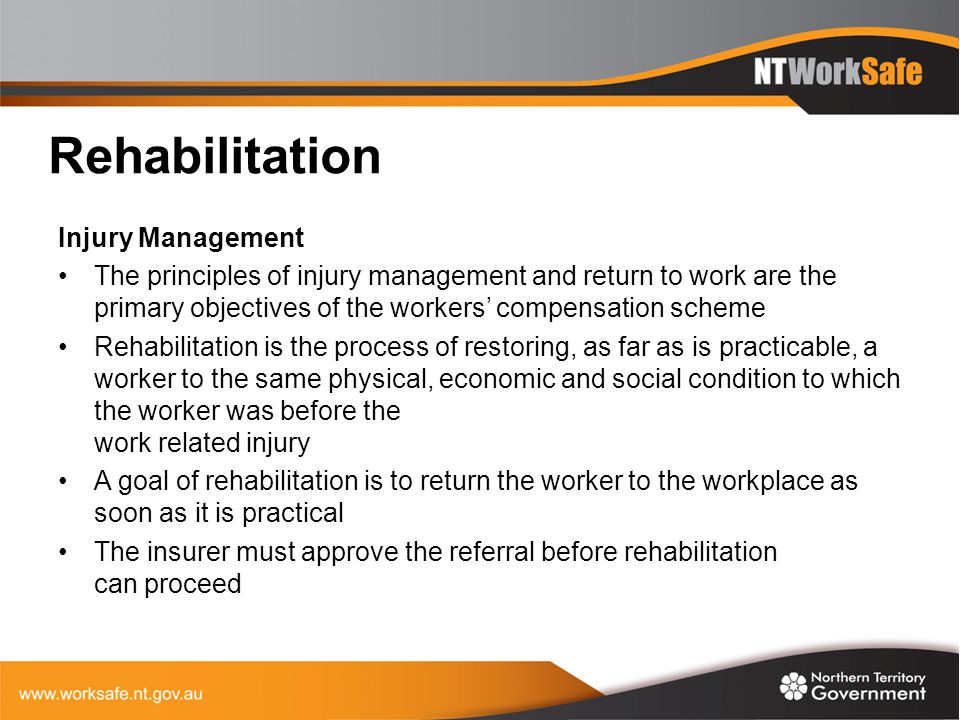 Rehabilitation Injury Management The principles of injury management and return to work are the primary objectives of the workers' compensation scheme