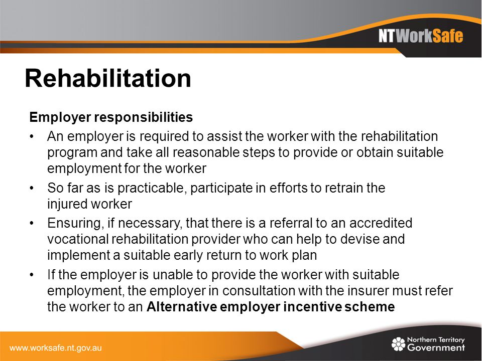Rehabilitation Employer responsibilities An employer is required to assist the worker with the rehabilitation program and take all reasonable steps to