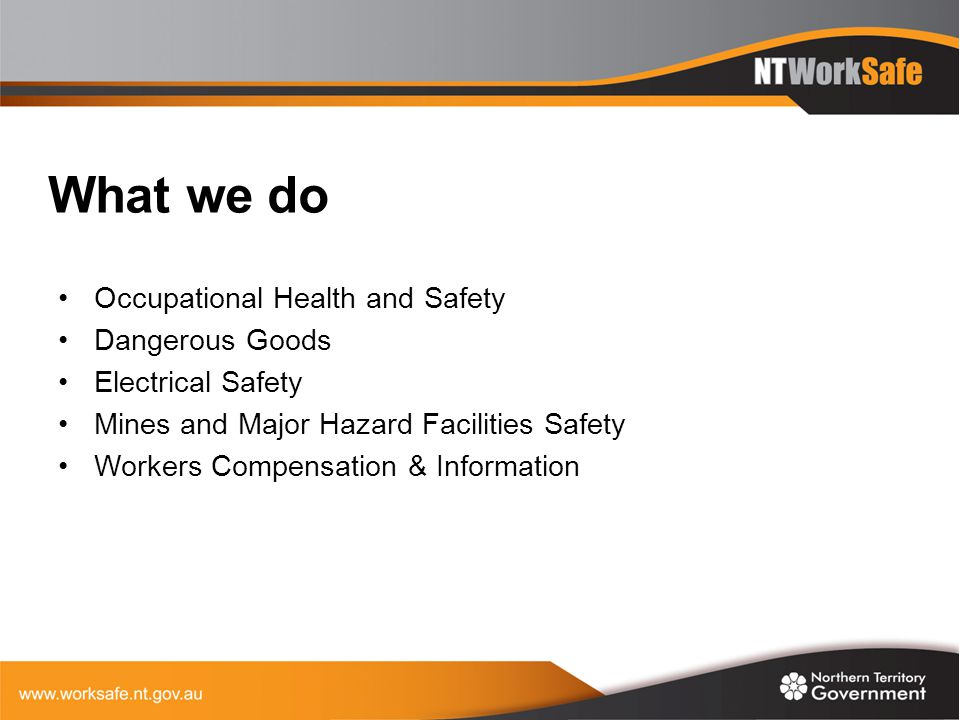 What we do Occupational Health and Safety Dangerous Goods Electrical Safety Mines and Major Hazard Facilities Safety Workers Compensation & Informatio