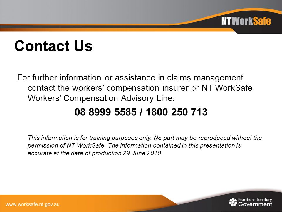 Contact Us For further information or assistance in claims management contact the workers' compensation insurer or NT WorkSafe Workers' Compensation A
