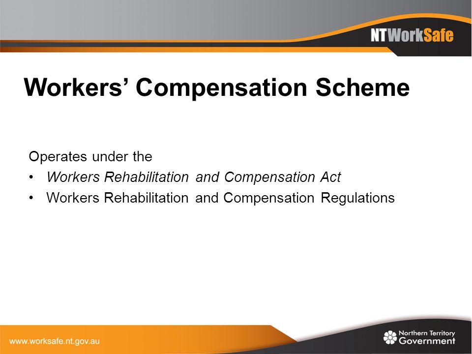 Workers' Compensation Scheme Operates under the Workers Rehabilitation and Compensation Act Workers Rehabilitation and Compensation Regulations