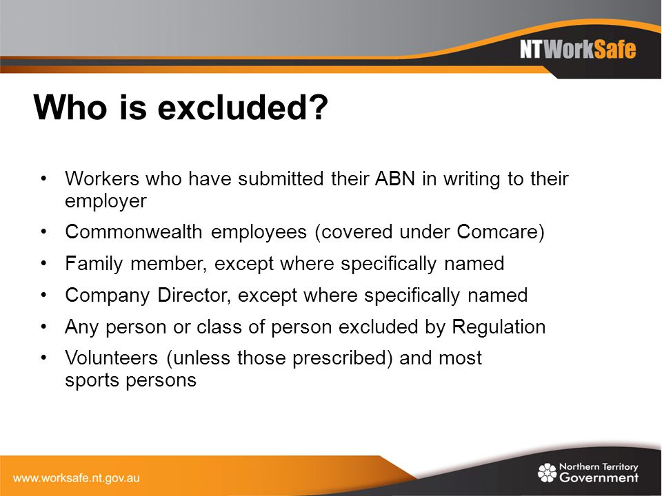 Who is excluded? Workers who have submitted their ABN in writing to their employer Commonwealth employees (covered under Comcare) Family member, excep