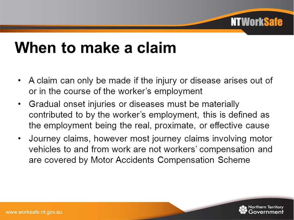 Claims process A worker must inform their employer as soon as practicable after becoming aware of an injury or disease The worker completes the first two pages of the workers' compensation claim form The worker must: 1.Sign and date the declaration 2.Sign authorisation to release medical information - if not signed the claim will not be recognised as a claim for compensation