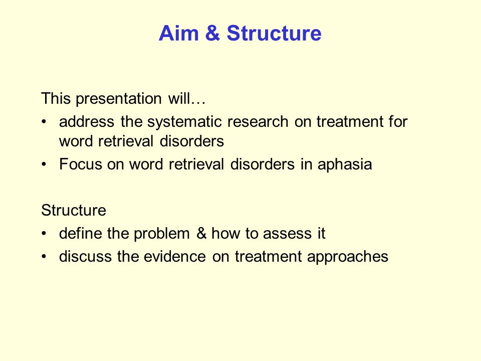 Aim & Structure This presentation will… address the systematic research on treatment for word retrieval disorders Focus on word retrieval disorders in aphasia Structure define the problem & how to assess it discuss the evidence on treatment approaches