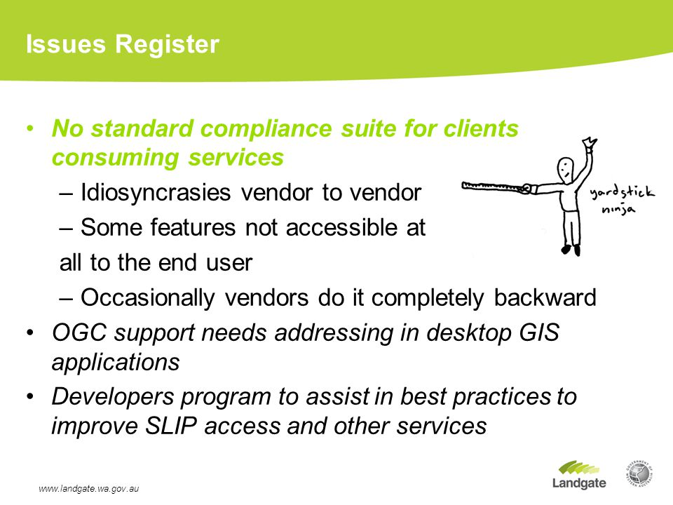 Issues Register No standard compliance suite for clients consuming services –Idiosyncrasies vendor to vendor –Some features not accessible at all to the end user –Occasionally vendors do it completely backward OGC support needs addressing in desktop GIS applications Developers program to assist in best practices to improve SLIP access and other services www.landgate.wa.gov.au