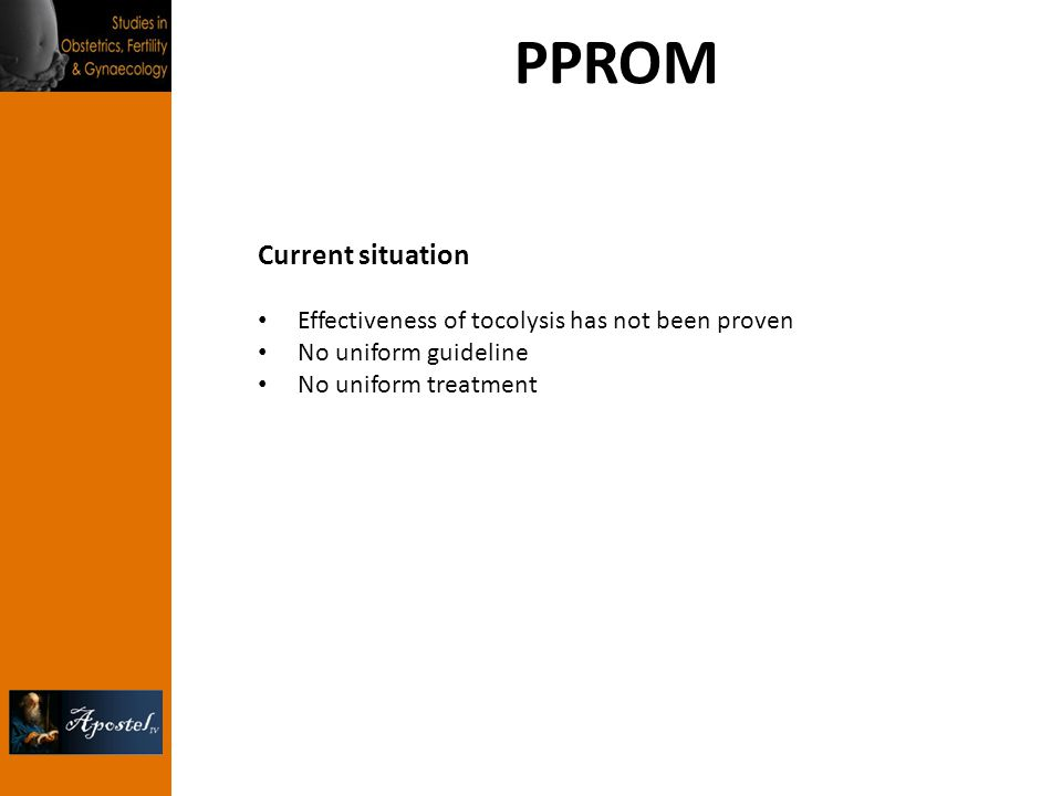 PPROM Current situation Effectiveness of tocolysis has not been proven No uniform guideline No uniform treatment