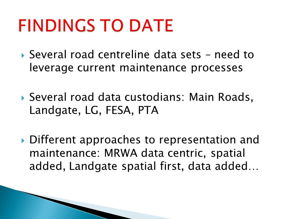  Several road centreline data sets – need to leverage current maintenance processes  Several road data custodians: Main Roads, Landgate, LG, FESA, PTA  Different approaches to representation and maintenance: MRWA data centric, spatial added, Landgate spatial first, data added…