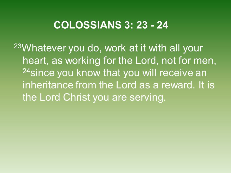 23 Whatever you do, work at it with all your heart, as working for the Lord, not for men, 24 since you know that you will receive an inheritance from