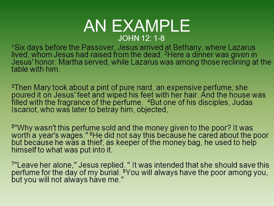 AN EXAMPLE JOHN 12: 1-8 1 Six days before the Passover, Jesus arrived at Bethany, where Lazarus lived, whom Jesus had raised from the dead. 2 Here a d