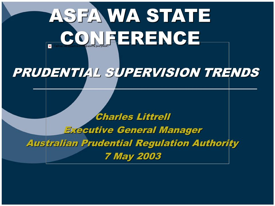ASFA WA STATE CONFERENCE Charles Littrell Executive General Manager Australian Prudential Regulation Authority 7 May 2003 PRUDENTIAL SUPERVISION TRENDS