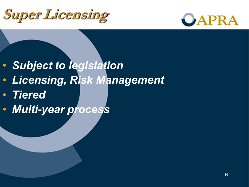 6 Subject to legislation Licensing, Risk Management Tiered Multi-year process Super Licensing