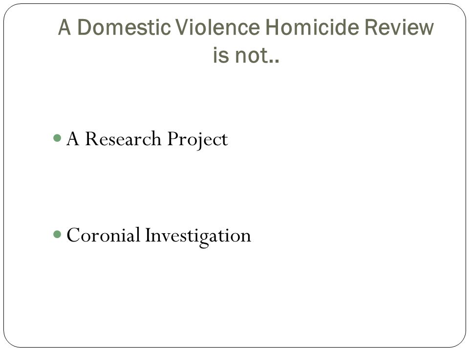 A Domestic Violence Homicide Review is not.. A Research Project Coronial Investigation