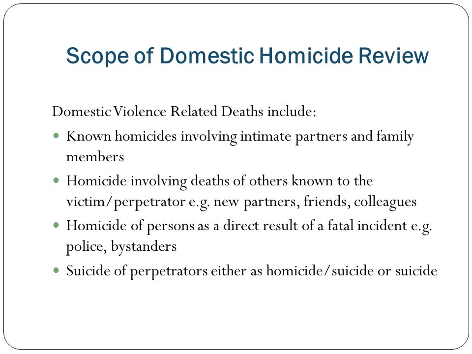 Scope of Domestic Homicide Review Domestic Violence Related Deaths include: Known homicides involving intimate partners and family members Homicide involving deaths of others known to the victim/perpetrator e.g.