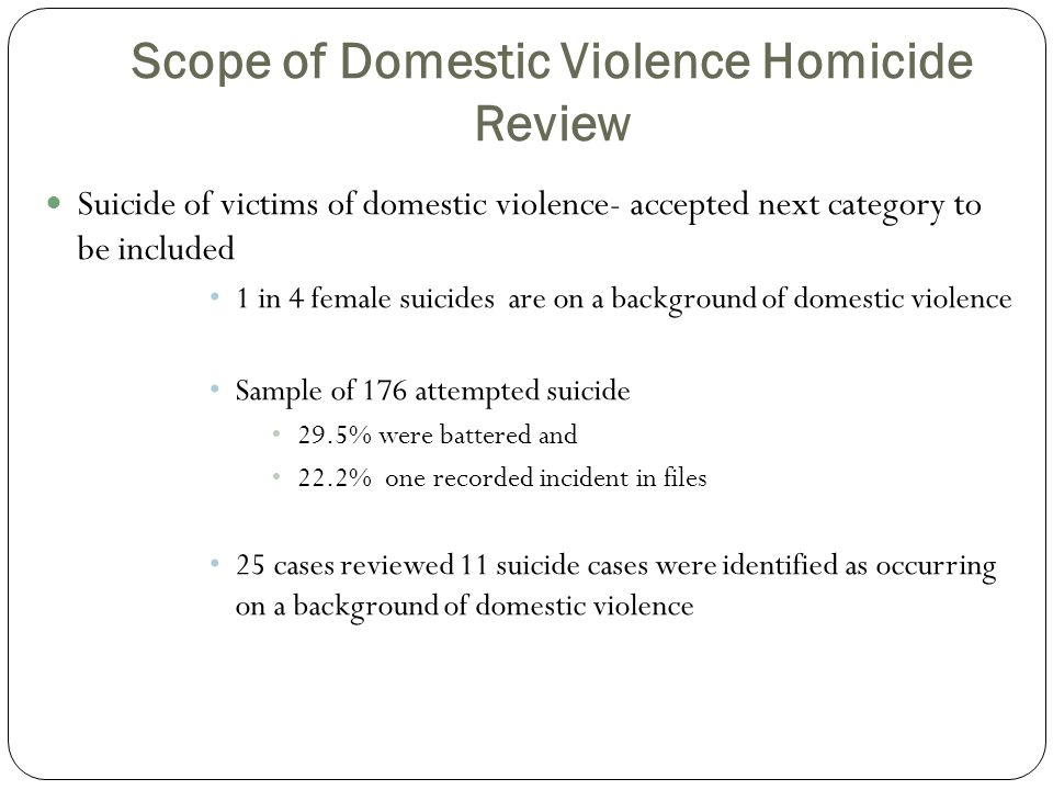 Scope of Domestic Violence Homicide Review Suicide of victims of domestic violence- accepted next category to be included 1 in 4 female suicides are on a background of domestic violence Sample of 176 attempted suicide 29.5% were battered and 22.2% one recorded incident in files 25 cases reviewed 11 suicide cases were identified as occurring on a background of domestic violence