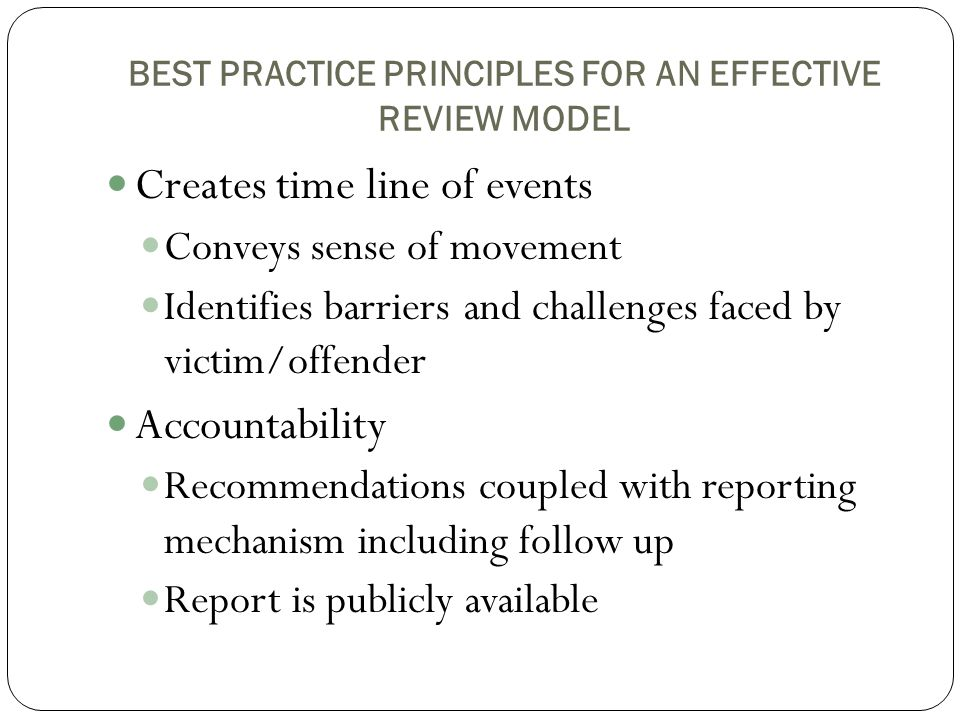 BEST PRACTICE PRINCIPLES FOR AN EFFECTIVE REVIEW MODEL Creates time line of events Conveys sense of movement Identifies barriers and challenges faced by victim/offender Accountability Recommendations coupled with reporting mechanism including follow up Report is publicly available