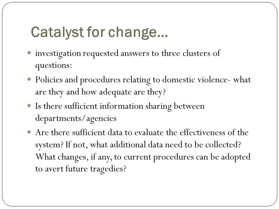 Catalyst for change… investigation requested answers to three clusters of questions: Policies and procedures relating to domestic violence- what are they and how adequate are they.