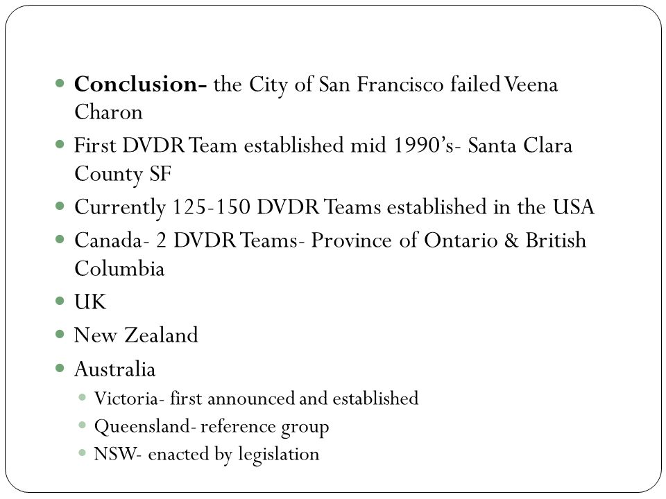 Conclusion- the City of San Francisco failed Veena Charon First DVDR Team established mid 1990's- Santa Clara County SF Currently 125-150 DVDR Teams established in the USA Canada- 2 DVDR Teams- Province of Ontario & British Columbia UK New Zealand Australia Victoria- first announced and established Queensland- reference group NSW- enacted by legislation