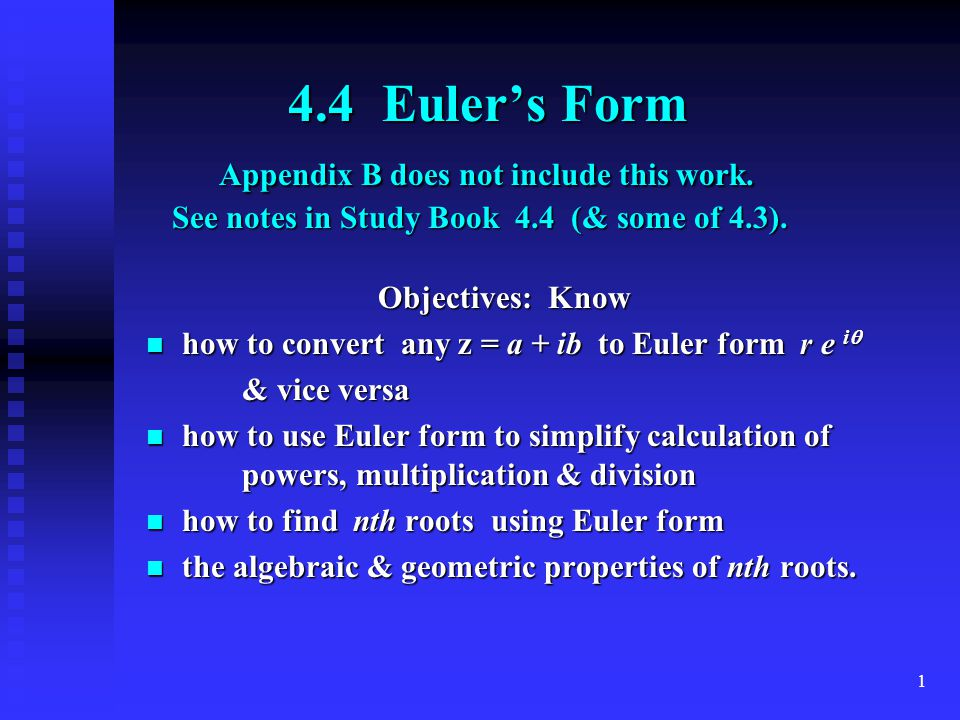 1 4.4 Euler's Form Appendix B does not include this work. See notes in Study Book 4.4 (& some of 4.3). 4.4 Euler's Form Appendix B does not include th