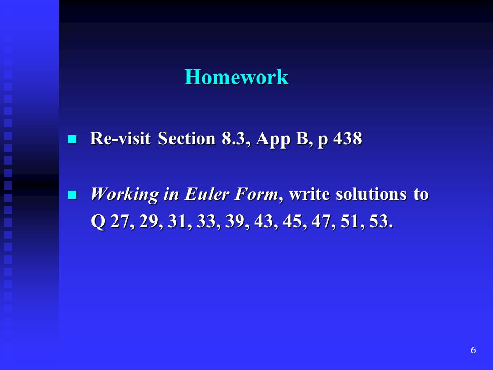 6 Homework Re-visit Section 8.3, App B, p 438 Re-visit Section 8.3, App B, p 438 Working in Euler Form, write solutions to Working in Euler Form, write solutions to Q 27, 29, 31, 33, 39, 43, 45, 47, 51, 53.