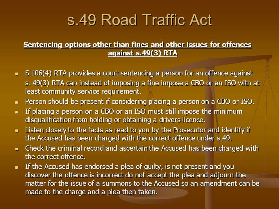 s.49 Road Traffic Act Sentencing options other than fines and other issues for offences against s.49(3) RTA S.106(4) RTA provides a court sentencing a person for an offence against S.106(4) RTA provides a court sentencing a person for an offence against s.