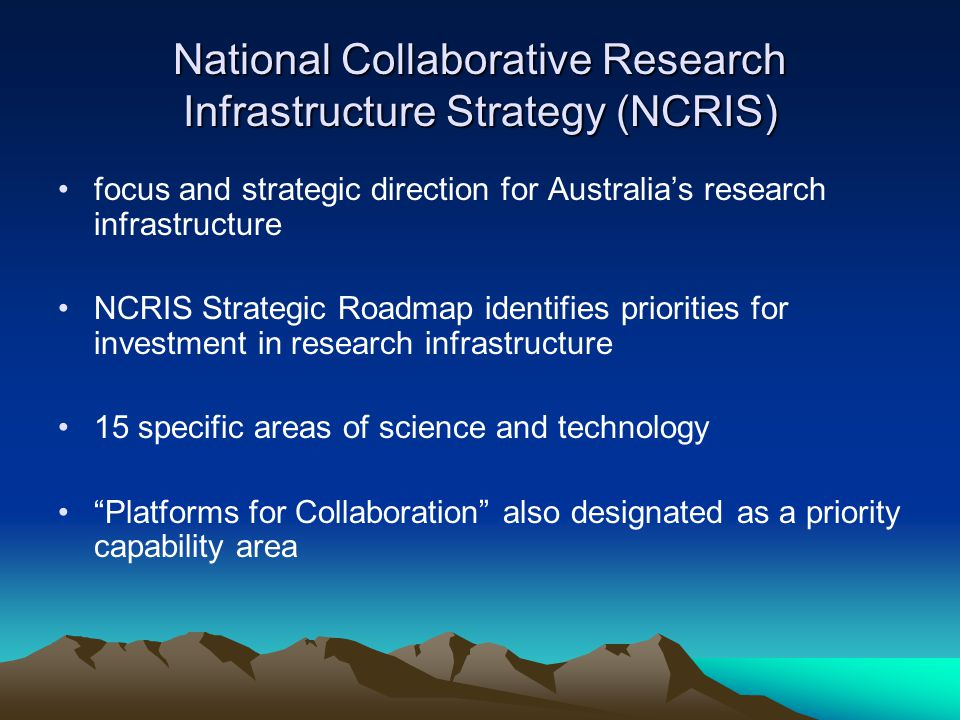 National Collaborative Research Infrastructure Strategy (NCRIS) focus and strategic direction for Australia's research infrastructure NCRIS Strategic Roadmap identifies priorities for investment in research infrastructure 15 specific areas of science and technology Platforms for Collaboration also designated as a priority capability area