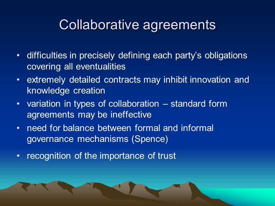 Collaborative agreements difficulties in precisely defining each party's obligations covering all eventualities extremely detailed contracts may inhibit innovation and knowledge creation variation in types of collaboration – standard form agreements may be ineffective need for balance between formal and informal governance mechanisms (Spence) recognition of the importance of trust