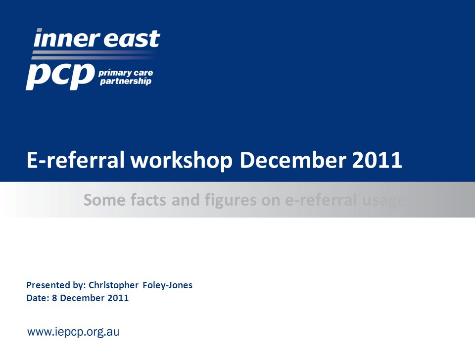 Some facts and figures on e-referral usage E-referral workshop December 2011 Presented by: Christopher Foley-Jones Date: 8 December 2011