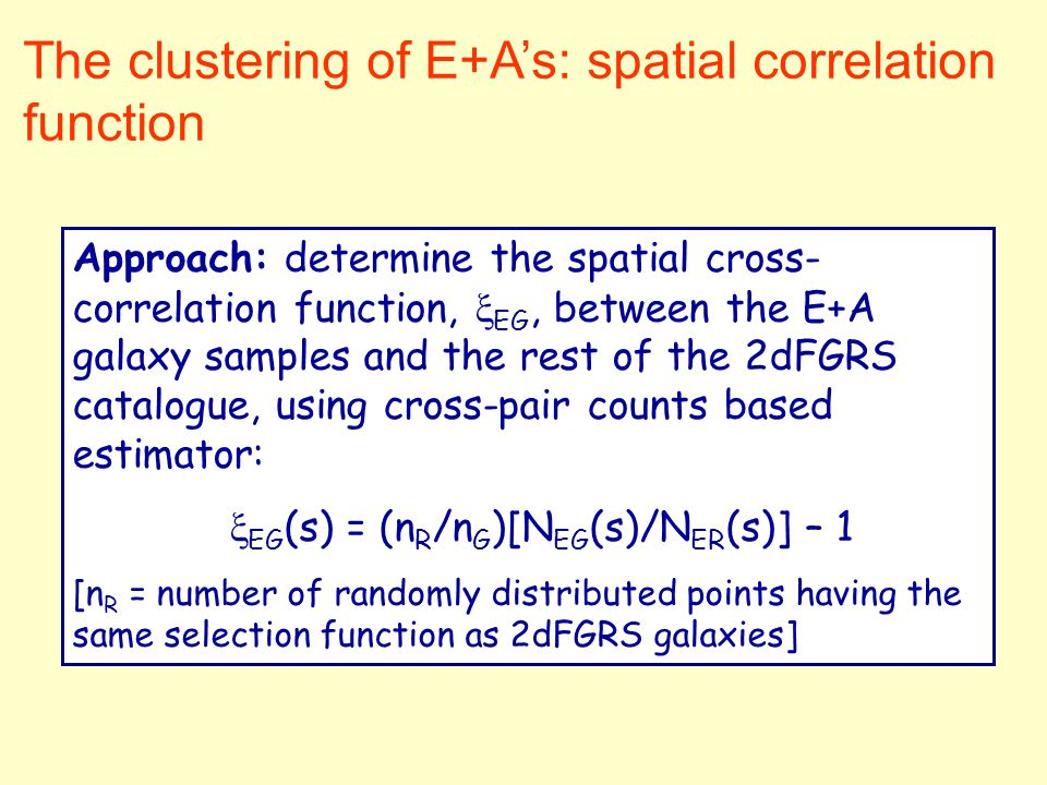 The clustering of E+A's: spatial correlation function Approach: determine the spatial cross- correlation function,  EG, between the E+A galaxy sample