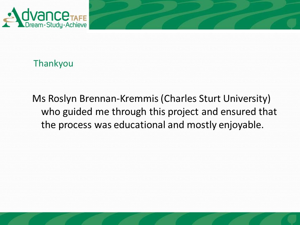 Ms Roslyn Brennan-Kremmis (Charles Sturt University) who guided me through this project and ensured that the process was educational and mostly enjoya