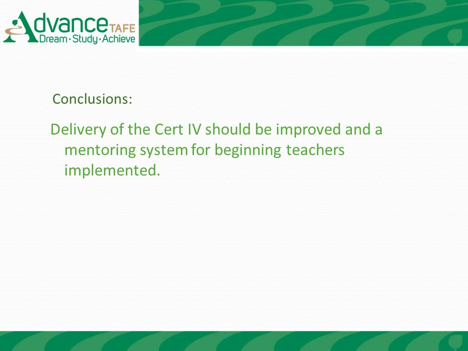 Delivery of the Cert IV should be improved and a mentoring system for beginning teachers implemented.