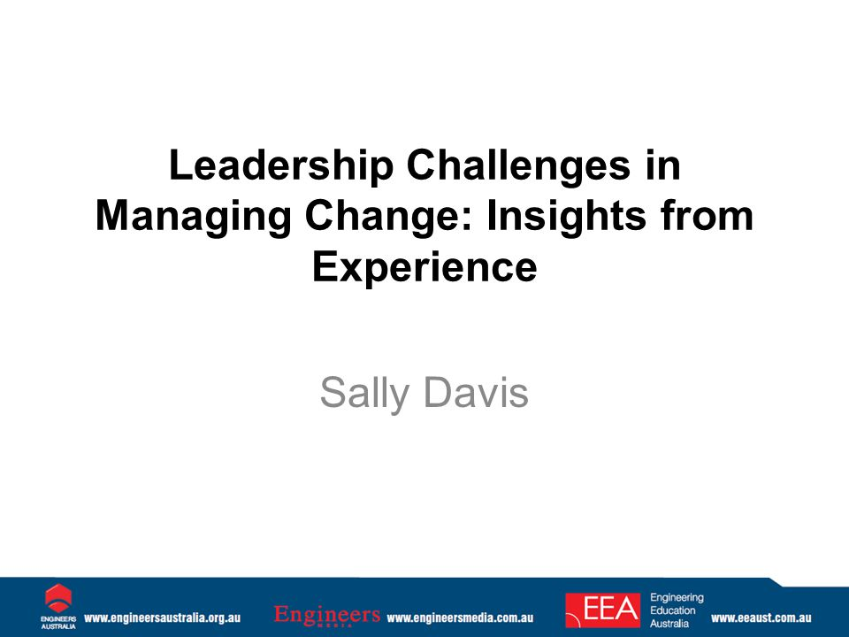 Leadership Challenges in Managing Change: Insights from Experience Sally Davis