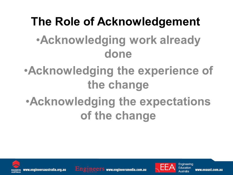 The Role of Acknowledgement Acknowledging work already done Acknowledging the experience of the change Acknowledging the expectations of the change