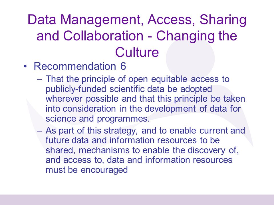 Data Management, Access, Sharing and Collaboration - Changing the Culture Recommendation 6 –That the principle of open equitable access to publicly-funded scientific data be adopted wherever possible and that this principle be taken into consideration in the development of data for science and programmes.