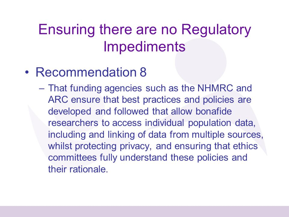 Ensuring there are no Regulatory Impediments Recommendation 8 –That funding agencies such as the NHMRC and ARC ensure that best practices and policies are developed and followed that allow bonafide researchers to access individual population data, including and linking of data from multiple sources, whilst protecting privacy, and ensuring that ethics committees fully understand these policies and their rationale.